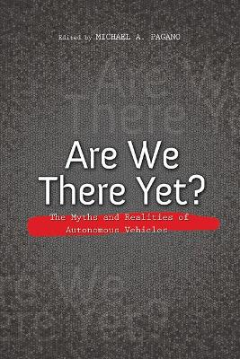 Are We There Yet?: The Myths and Realities of Autonomous Vehicles by Michael A. Pagano