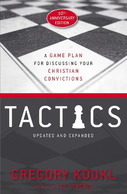 Tactics, 10th Anniversary Edition: A Game Plan for Discussing Your Christian Convictions by Gregory Koukl