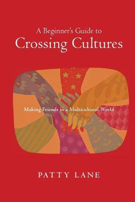 A Beginner's Guide to Crossing Cultures: Making Friends in a Multicultural World by Patty Lane