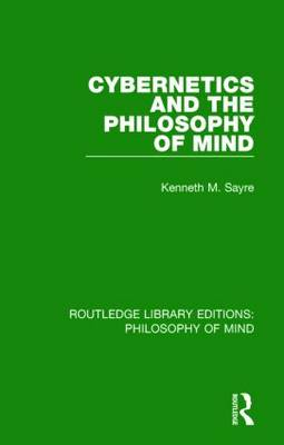 Cybernetics and the Philosophy of Mind by Kenneth M. Sayre