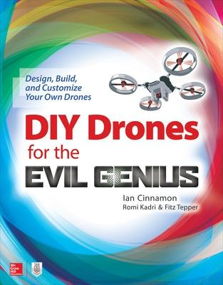 DIY Drones for the Evil Genius: Design, Build, and Customize Your Own Drones by Ian Cinnamon
