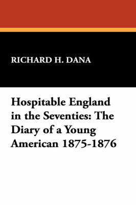 Hospitable England in the Seventies: The Diary of a Young American 1875-1876 by Richard H. Dana