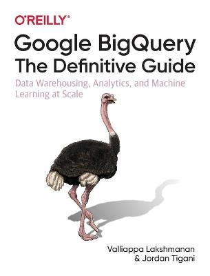 Google BigQuery: The Definitive Guide: Data Warehousing, Analytics, and Machine Learning at Scale by Valliappa Lakshmanan