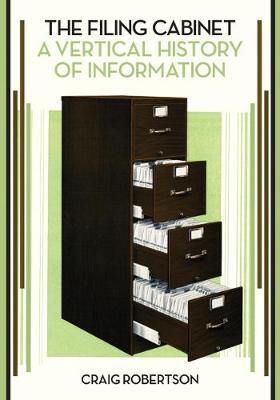 The Filing Cabinet: A Vertical History of Information by Craig Robertson
