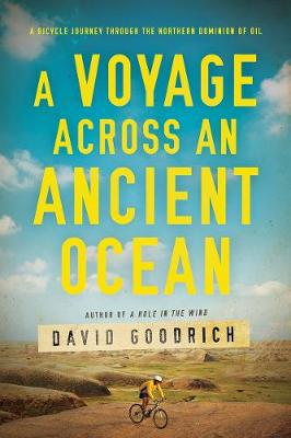 A Voyage Across an Ancient Ocean: A Bicycle Journey Through the Northern Dominion of Oil by David Goodrich