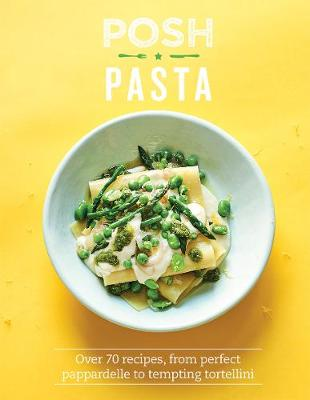 Posh Pasta: Over 70 Recipes, from Perfect Pappardelle to Tempting Tortellini by Phillippa Spence
