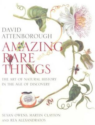Amazing Rare Things: Art of Natural History in Age of Discovery by David Attenborough