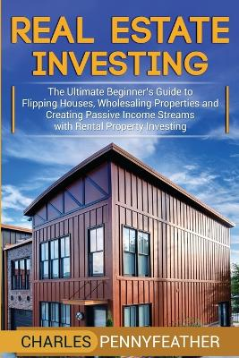 Real Estate Investing: The Ultimate Beginner's Guide to Flipping Houses, Wholesaling Properties and Creating Passive Income Streams with Rental Property Investing by Charles Pennyfeather