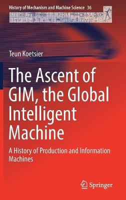 The Ascent of GIM, the Global Intelligent Machine: A History of Production and Information Machines by Teun Koetsier