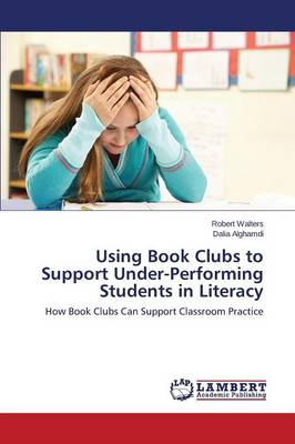Using Book Clubs to Support Under-Performing Students in Literacy by Walters Robert