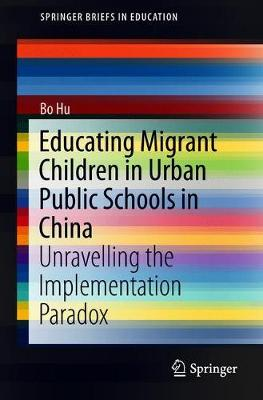 Educating Migrant Children in Urban Public Schools in China: Unravelling the Implementation Paradox by Bo Hu