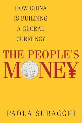 The People's Money: How China Is Building a Global Currency by Paola Subacchi