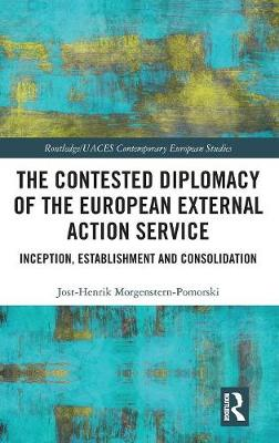 The Contested Diplomacy of the European External Action Service by Jost-Henrik Morgenstern-Pomorski