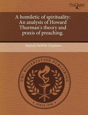 A Homiletic of Spirituality: An Analysis of Howard Thurman's Theory and Praxis of Preaching by Patrick DeWitt Clayborn