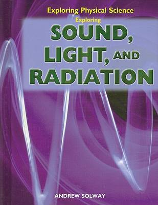 Exploring Sound, Light, and Radiation by Andrew Solway