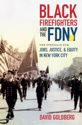 Black Firefighters and the FDNY: The Struggle for Jobs, Justice, and Equity in New York City by David Goldberg