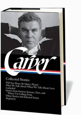 Raymond Carver: Collected Stories (LOA #195): Will You Please Be Quiet, Please? / What We Talk About When We Talk About Love / Cathedral / stories from Where I'm Calling From / Beginners / other stories by Raymond Carver