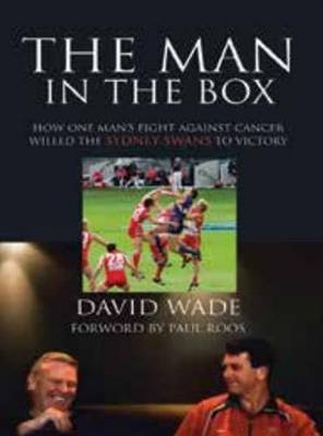 The Man in the Box: How One Man's Fight Against Cancer Willed the Sydney Swans to Victory by David Wade