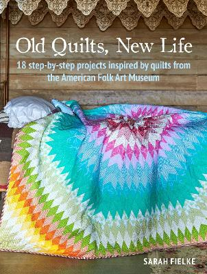 Old Quilts, New Life: 18 Step-by-Step Projects Inspired by Quilts from the American Folk Art Museum by Sarah Fielke