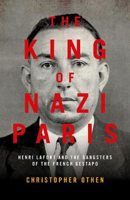 The King of Nazi Paris: Henri Lafont and the Gangsters of the French Gestapo by Christopher Othen