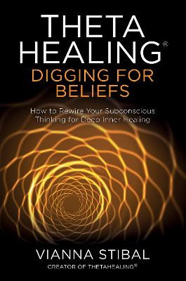ThetaHealing (R): Digging for Beliefs: How to Rewire Your Subconscious Thinking for Deep Inner Healing by Vianna Stibal