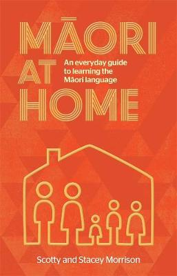 Maori at Home: An Everyday Guide to Learning the Maori Language by Scotty Morrison
