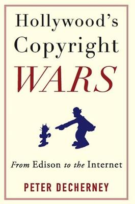 Hollywood's Copyright Wars: From Edison to the Internet by Peter Decherney