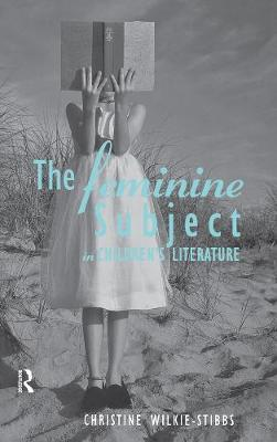 The Feminine Subject in Children's Literature by Christine Wilkie-Stibbs