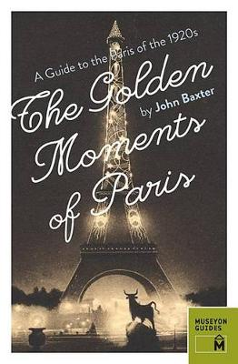 Golden Moments of Paris: A Guide to the Paris of the 1920s by John Baxter