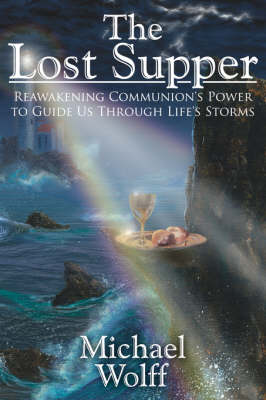 The Lost Supper: Reawakening Communion's Power to Guide Us Through Life's Storms by Michael Wolff