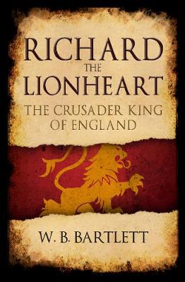 Richard the Lionheart: The Crusader King of England by W. B. Bartlett