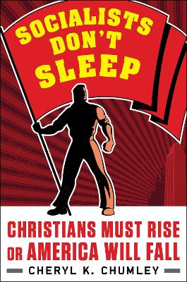 Socialists Don't Sleep: Christians Must Rise or America Will Fall by Cheryl K. Chumley