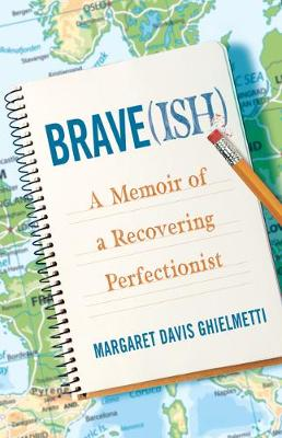 Brave(ish): A Memoir of a Recovering Perfectionist by Margaret Davis Ghielmetti