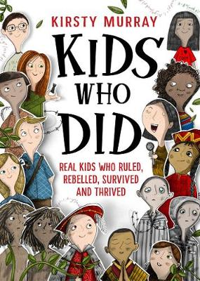 Kids Who Did: Real Kids Who Ruled, Rebelled, Survived and Thrived by Kirsty Murray