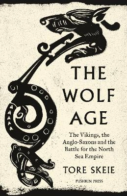 The Wolf Age: The Vikings, the Anglo-Saxons and the Battle for the North Sea Empire by Tore Skeie