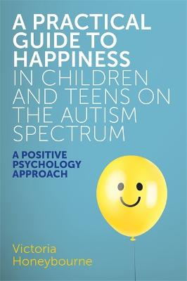 A Practical Guide to Happiness in Children and Teens on the Autism Spectrum by Victoria Honeybourne