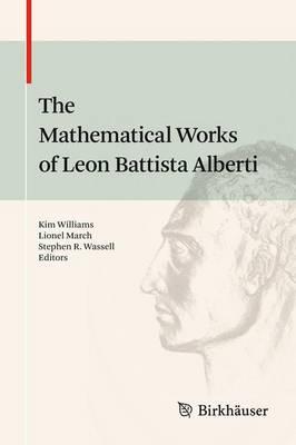 The Mathematical Works of Leon Battista Alberti by Kim Williams