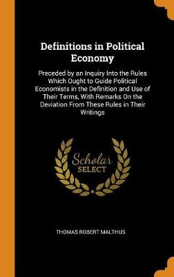 Definitions in Political Economy: Preceded by an Inquiry Into the Rules Which Ought to Guide Political Economists in the Definition and Use of Their Terms, with Remarks on the Deviation from These Rules in Their Writings by Thomas Robert Malthus