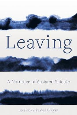Leaving: A Narrative of Assisted Suicide by Anthony Stavrianakis
