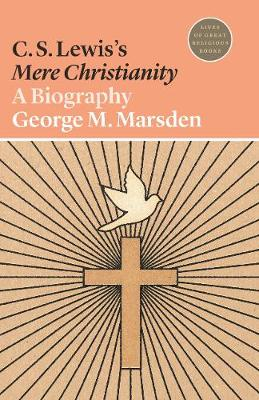 C. S. Lewis's Mere Christianity: A Biography by George M. Marsden