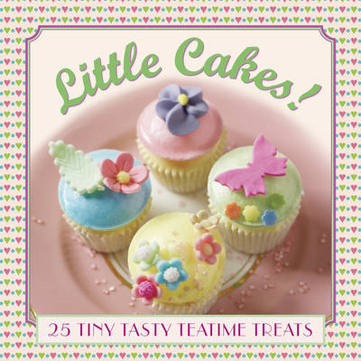 Little Cakes!: 25 Tiny Tasty Tea-Time Treats by Carol Pastor