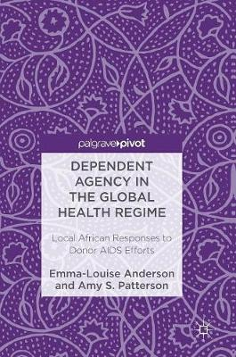Dependent Agency in the Global Health Regime by Emma-Louise Anderson