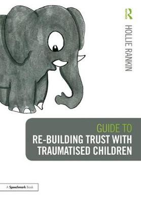 Guide to Re-building Trust with Traumatised Children: Emotional Wellbeing in School and at Home book