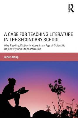 A Case for Teaching Literature in the Secondary School by Janet Alsup