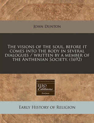 The Visions of the Soul, Before It Comes Into the Body in Several Dialogues / Written by a Member of the Anthenian Society. (1692) by John Dunton