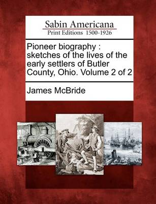 Pioneer Biography: Sketches of the Lives of the Early Settlers of Butler County, Ohio. Volume 2 of 2 by James McBride