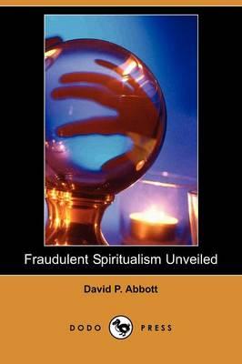 Fraudulent Spiritualism Unveiled (Dodo Press) by David Phelps Abbott