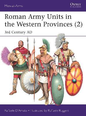 Roman Army Units in the Western Provinces 2: 3rd Century AD by Raffaele D'Amato