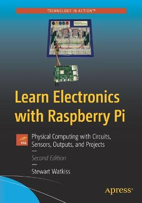 Learn Electronics with Raspberry Pi: Physical Computing with Circuits, Sensors, Outputs, and Projects by Stewart Watkiss