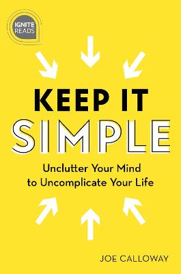 Keep It Simple: Unclutter Your Mind to Uncomplicate Your Life by Joe Calloway